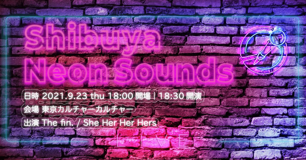 【 Shibuya Neon Sounds 】The fin.×She Her Her Hers
